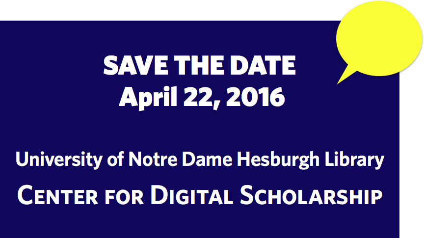 Save the Date April 22, 2016 University of Notre Dame Hesburgh Library Center for Digital Scholarship